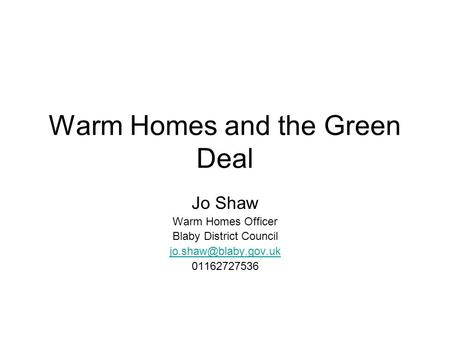 Warm Homes and the Green Deal Jo Shaw Warm Homes Officer Blaby District Council 01162727536.