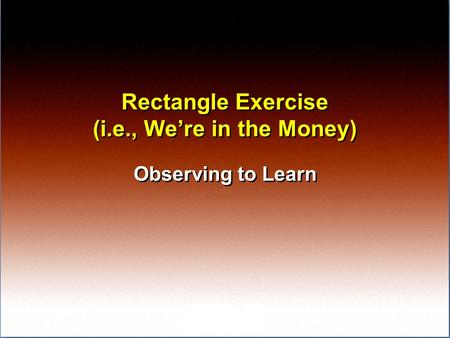 Rectangle Exercise (i.e., We're in the Money) Observing to Learn.