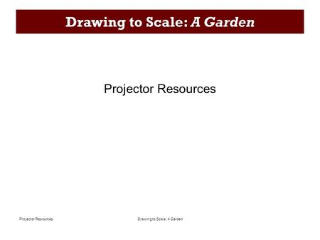 Drawing to Scale: A GardenProjector Resources Drawing to Scale: A Garden Projector Resources.