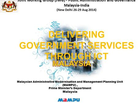 Joint Working Group (JWG) - Public Administration and Governance Malaysia-India (New Delhi 26-29 Aug 2014) DELIVERING GOVERNMENT SERVICES THROUGH ICT Malaysian.