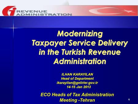 1 Modernizing Taxpayer Service Delivery in the Turkish Revenue Administration ILHAN KARAYILAN Head of Department 14-15 Jan 201.