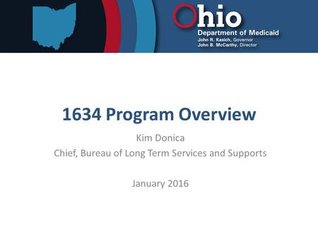 1634 Program Overview Kim Donica Chief, Bureau of Long Term Services and Supports January 2016.