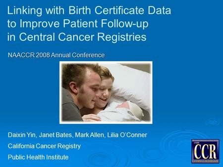 Linking with Birth Certificate Data to Improve Patient Follow-up in Central Cancer Registries Daixin Yin, Janet Bates, Mark Allen, Lilia O'Conner California.