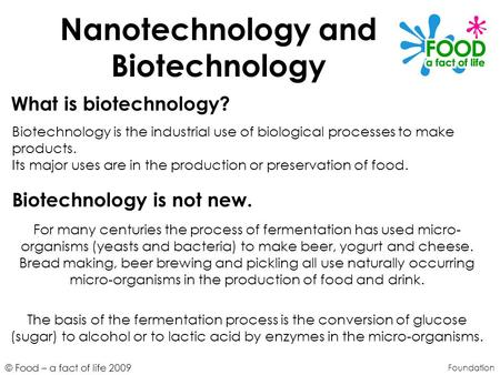 © Food – a fact of life 2009 Nanotechnology and Biotechnology Foundation What is biotechnology? Biotechnology is the industrial use of biological processes.