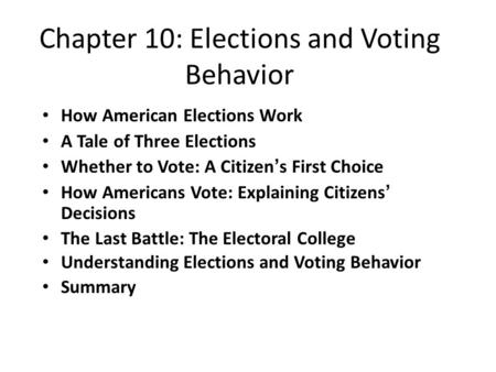 Chapter 10: Elections and Voting Behavior How American Elections Work A Tale of Three Elections Whether to Vote: A Citizen's First Choice How Americans.