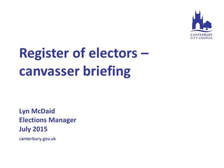 Register of electors – canvasser briefing Lyn McDaid Elections Manager July 2015 canterbury.gov.uk.