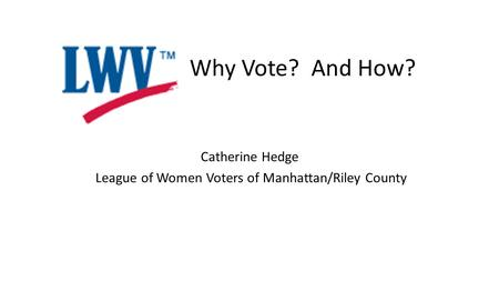 Catherine Hedge League of Women Voters of Manhattan/Riley County Why Vote? And How?