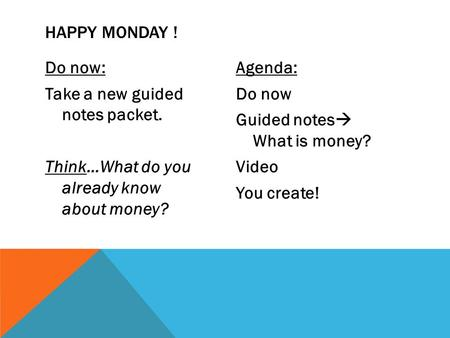 Do now: Take a new guided notes packet. Think…What do you already know about money? Agenda: Do now Guided notes  What is money? Video You create! HAPPY.