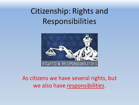 Citizenship: Rights and Responsibilities As citizens we have several rights, but we also have responsibilities.