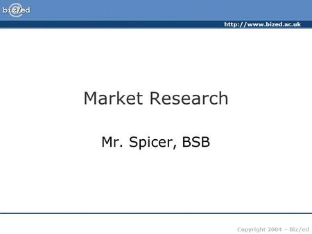 Copyright 2004 – Biz/ed Market Research Mr. Spicer, BSB.