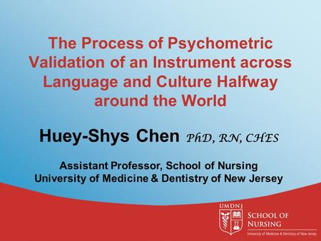The Process of Psychometric Validation of an Instrument across Language and Culture Halfway around the World Huey-Shys Chen PhD, RN, CHES Assistant Professor,
