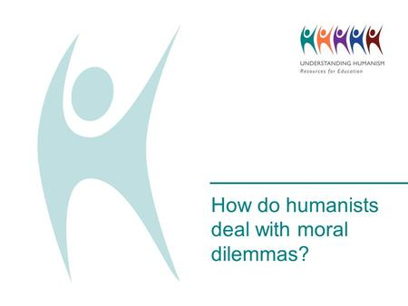 How do humanists deal with moral dilemmas?. Five people have fallen onto a train track and a train is hurtling towards them. It is too late for the train.