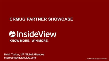 InsideView Proprietary & Confidential CRMUG PARTNER SHOWCASE KNOW MORE. WIN MORE. InsideView Proprietary & Confidential Heidi Tucker, VP Global Alliances.