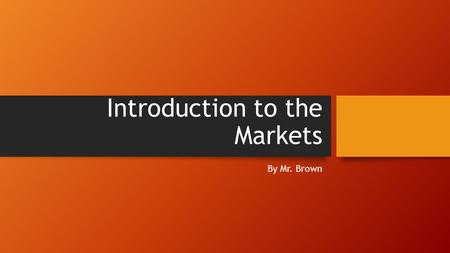 Introduction to the Markets By Mr. Brown. Content What is a market? What is bullish versus bearish? What are stocks and mutual funds? Why does the market.