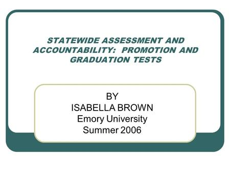 STATEWIDE ASSESSMENT AND ACCOUNTABILITY: PROMOTION AND GRADUATION TESTS BY ISABELLA BROWN Emory University Summer 2006.
