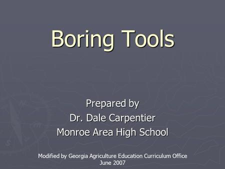 Boring Tools Prepared by Dr. Dale Carpentier Monroe Area High School Modified by Georgia Agriculture Education Curriculum Office June 2007.