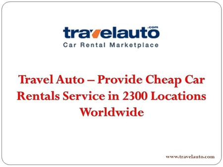 Www.travelauto.com. Along with Travelauto it is possible to choose budget car rentals and get cheap car rental in virtually any perhaps the Planet like.