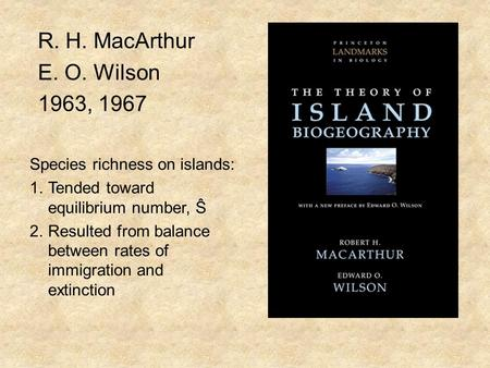 R. H. MacArthur E. O. Wilson 1963, 1967 Species richness on islands: 1.Tended toward equilibrium number, Ŝ 2.Resulted from balance between rates of immigration.