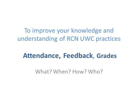 To improve your knowledge and understanding of RCN UWC practices Attendance, Feedback, Grades What? When? How? Who?