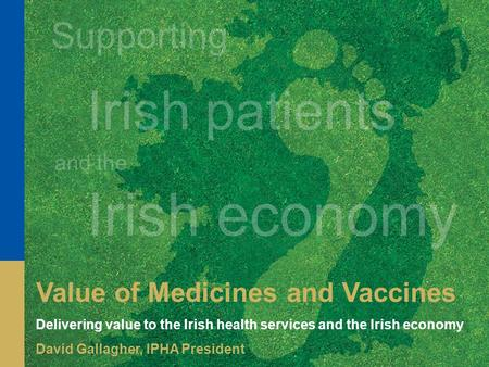 Supporting Irish patients and the Irish economy Value of Medicines and Vaccines Delivering value to the Irish health services and the Irish economy David.