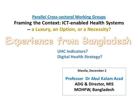 Parallel Cross-sectoral Working Groups Framing the Context: ICT-enabled Health Systems -- a Luxury, an Option, or a Necessity? Professor Dr Abul Kalam.