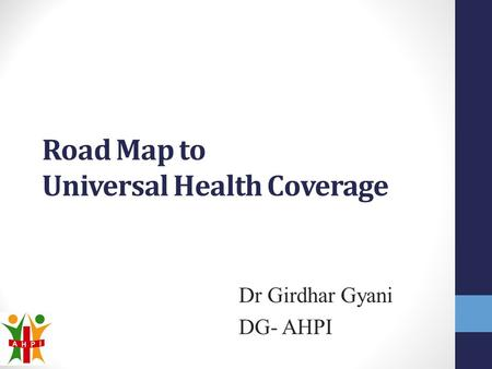 Road Map to Universal Health Coverage Dr Girdhar Gyani DG- AHPI.