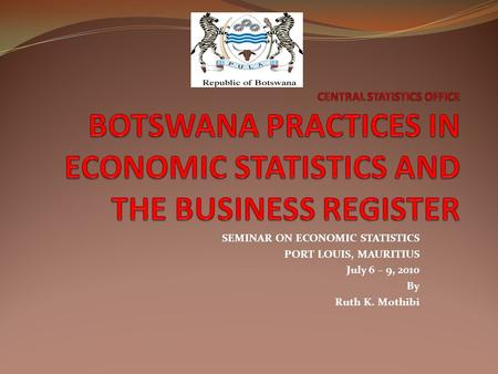 SEMINAR ON ECONOMIC STATISTICS PORT LOUIS, MAURITIUS July 6 – 9, 2010 By Ruth K. Mothibi.