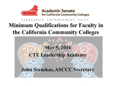 Minimum Qualifications for Faculty in the California Community Colleges May 5, 2016 CTE Leadership Academy John Stanskas, ASCCC Secretary.