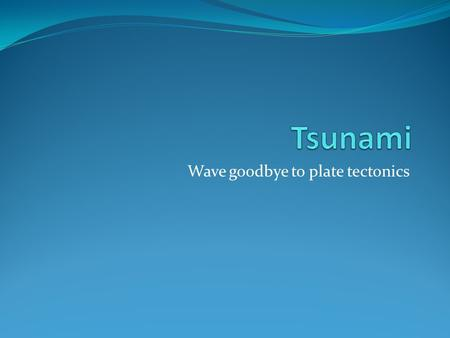 Wave goodbye to plate tectonics. What is a Tsunami A series of waves that are caused by a large displacement of water 90% of tsunami are generated by.