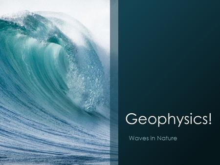 Geophysics! Waves in Nature. Earth's Structure Earth's Layers Inner Core: Solid, Mainly Iron and Nickel ~4500 °C Outer Core: Liquid Mainly Iron and Nickel.