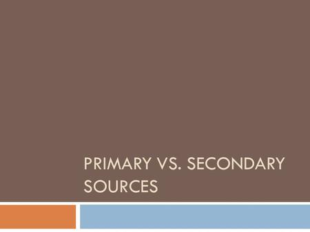 PRIMARY VS. SECONDARY SOURCES. Primary Sources  Primary Sources: objects or documents created during the time period you are studying.