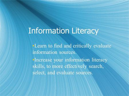 Information Literacy Learn to find and critically evaluate information sources. Increase your information literacy skills, to more effectively search,