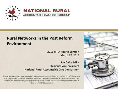 Rural Networks in the Post Reform Environment 2016 MHA Health Summit March 17, 2016 Sue Deitz, MPH Regional Vice President National Rural Accountable Care.