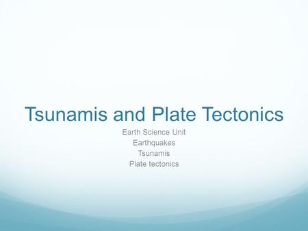 Tsunamis and Plate Tectonics Earth Science Unit Earthquakes Tsunamis Plate tectonics.