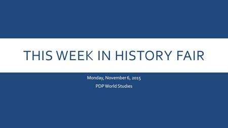 THIS WEEK IN HISTORY FAIR Monday, November 6, 2015 PDP World Studies.