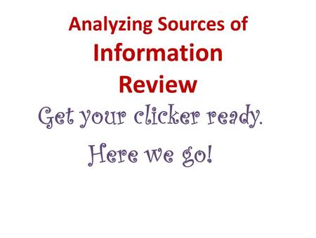 Analyzing Sources of Information Review Get your clicker ready. Here we go!