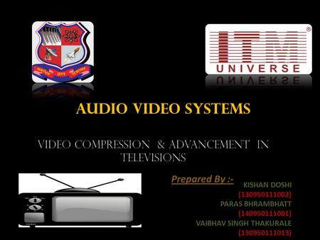 AUDIO VIDEO SYSTEMS Prepared By :- KISHAN DOSHI (130950111002) PARAS BHRAMBHATT (140950111001) VAIBHAV SINGH THAKURALE (130950111013)