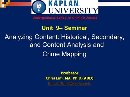 Unit 9– Seminar Analyzing Content: Historical, Secondary, and Content Analysis and Crime Mapping Professor Chris Lim, MA, Ph.D.(ABD)