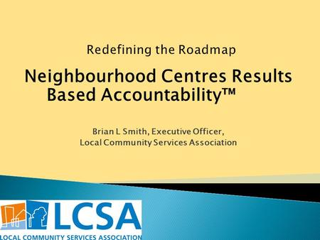 Neighbourhood Centres Results Based Accountability™ Brian L Smith, Executive Officer, Local Community Services Association.