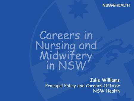 Julie Williams Principal Policy and Careers Officer NSW Health Careers in Nursing and Midwifery in NSW.