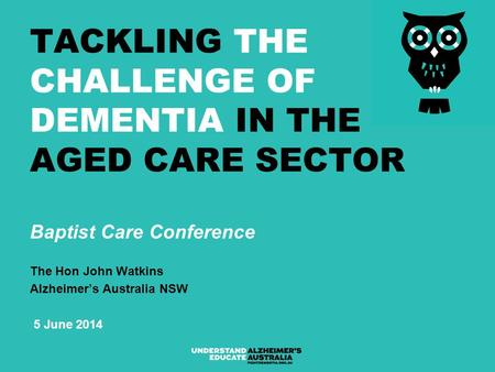 TACKLING THE CHALLENGE OF DEMENTIA IN THE AGED CARE SECTOR Baptist Care Conference The Hon John Watkins Alzheimer's Australia NSW 5 June 2014.