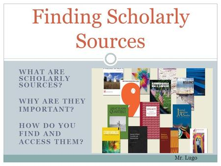 WHAT ARE SCHOLARLY SOURCES? WHY ARE THEY IMPORTANT? HOW DO YOU FIND AND ACCESS THEM? Finding Scholarly Sources Mr. Lugo.