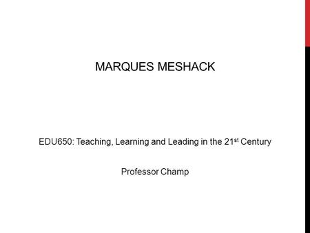 MARQUES MESHACK EDU650: Teaching, Learning and Leading in the 21 st Century Professor Champ.