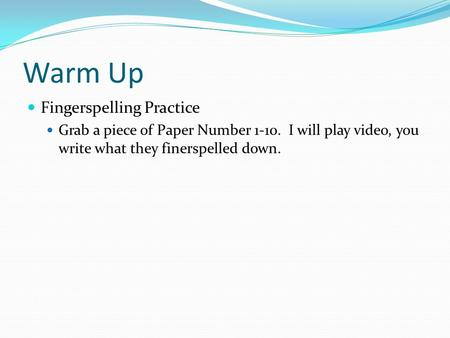 Warm Up Fingerspelling Practice Grab a piece of Paper Number 1-10. I will play video, you write what they finerspelled down.