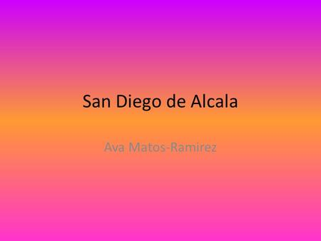 San Diego de Alcala Ava Matos-Ramirez. Mission System MissionPueblo (Village) Rancho (Ranch) Presidio (fort) San Diego de Alcala was the first mission.