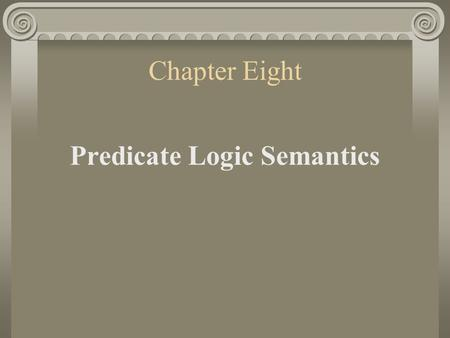 Chapter Eight Predicate Logic Semantics. 1. Interpretations in Predicate Logic An argument is valid in predicate logic iff there is no valuation on which.
