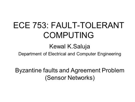 ECE 753: FAULT-TOLERANT COMPUTING Kewal K.Saluja Department of Electrical and Computer Engineering Byzantine faults and Agreement Problem (Sensor Networks)