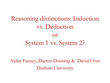 Reasoning distinctions: Induction vs. Deduction or System 1 vs. System 2? Aidan Feeney, Darren Dunning & David Over Durham University.