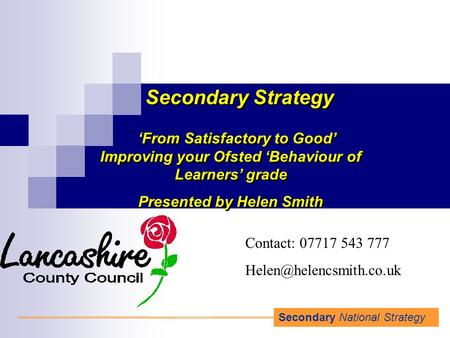 Secondary National Strategy Secondary Strategy 'From Satisfactory to Good' Improving your Ofsted 'Behaviour of Learners' grade Presented by Helen Smith.