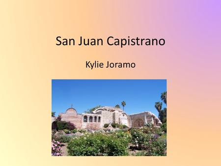 San Juan Capistrano Kylie Joramo. Mission System MissionPuebloRanchoPresidio Were set up for religious purposes People grew food for soldiers Crops are.